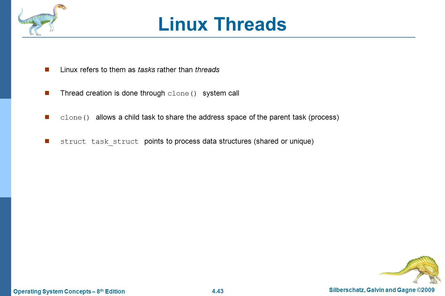 4.43 Silberschatz, Galvin and Gagne ©2009 Operating System Concepts – 8 th Edition Linux Threads Linux refers to them as tasks rather than threads Thread creation is done through clone() system call clone() allows a child task to share the address space of the parent task (process) n struct task_struct points to process data structures (shared or unique)