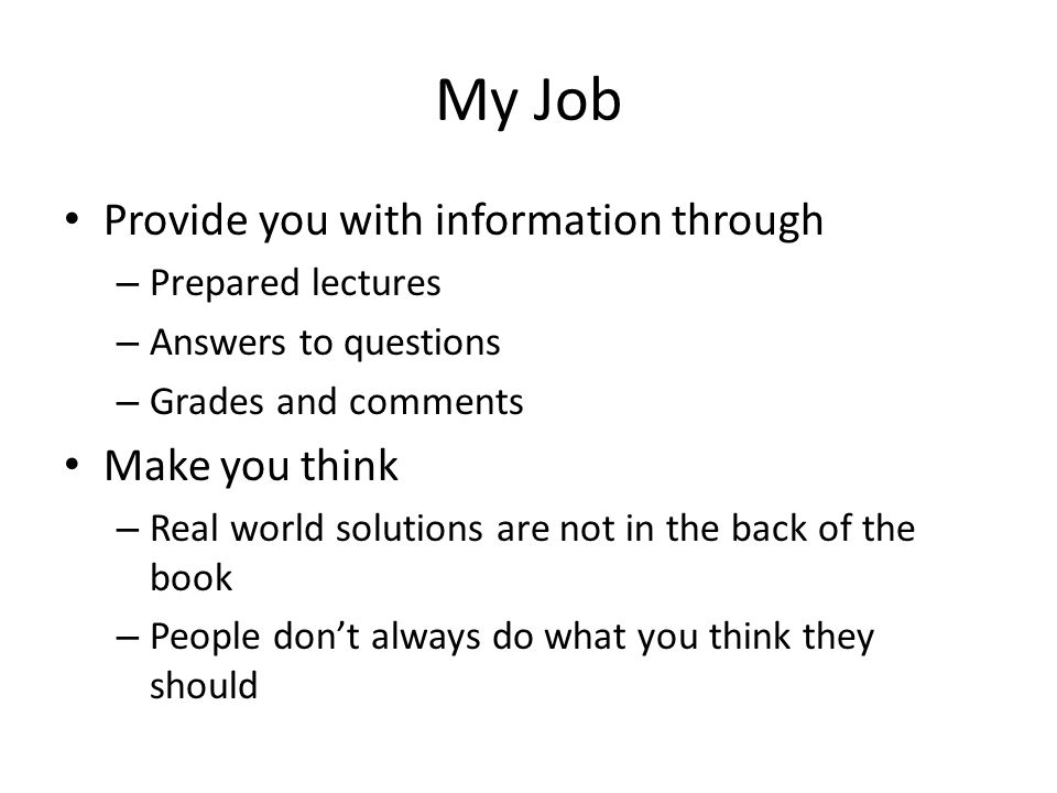 My Job Provide you with information through – Prepared lectures – Answers to questions – Grades and comments Make you think – Real world solutions are not in the back of the book – People don't always do what you think they should