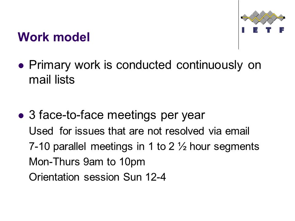 Work model Primary work is conducted continuously on mail lists 3 face-to-face meetings per year Used for issues that are not resolved via parallel meetings in 1 to 2 ½ hour segments Mon-Thurs 9am to 10pm Orientation session Sun 12-4