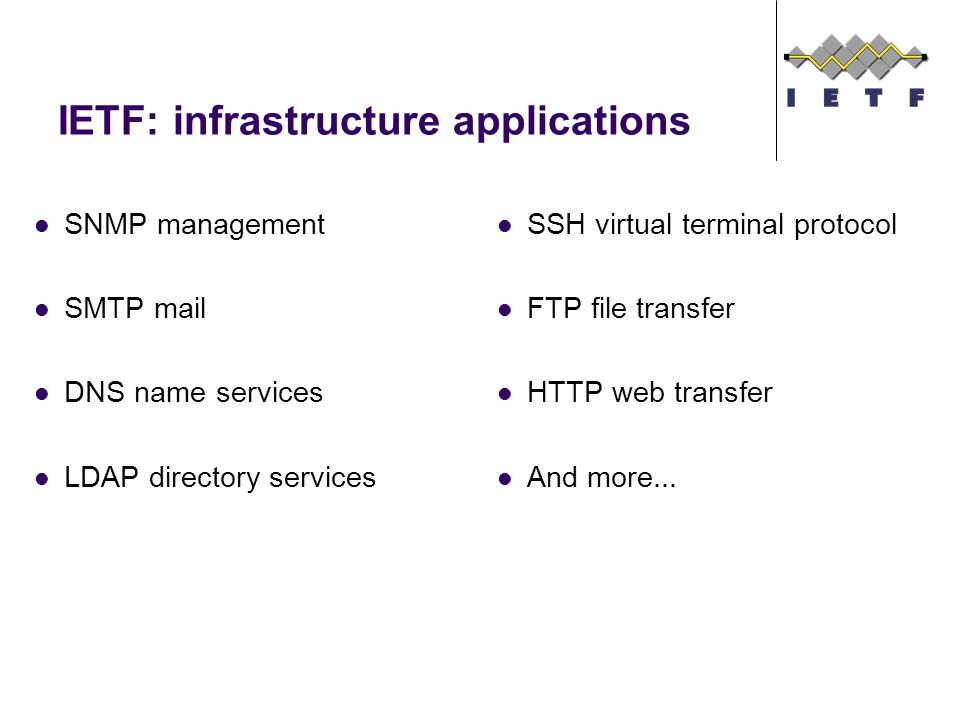 IETF: infrastructure applications SNMP management SMTP mail DNS name services LDAP directory services SSH virtual terminal protocol FTP file transfer HTTP web transfer And more...