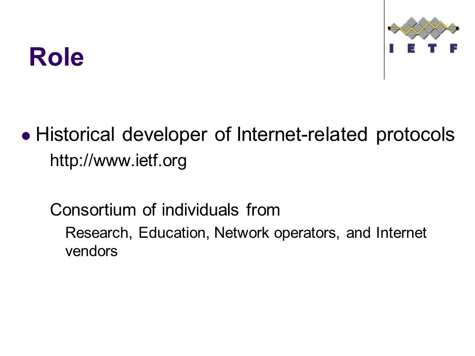 Role Historical developer of Internet-related protocols   Consortium of individuals from Research, Education, Network operators, and Internet vendors