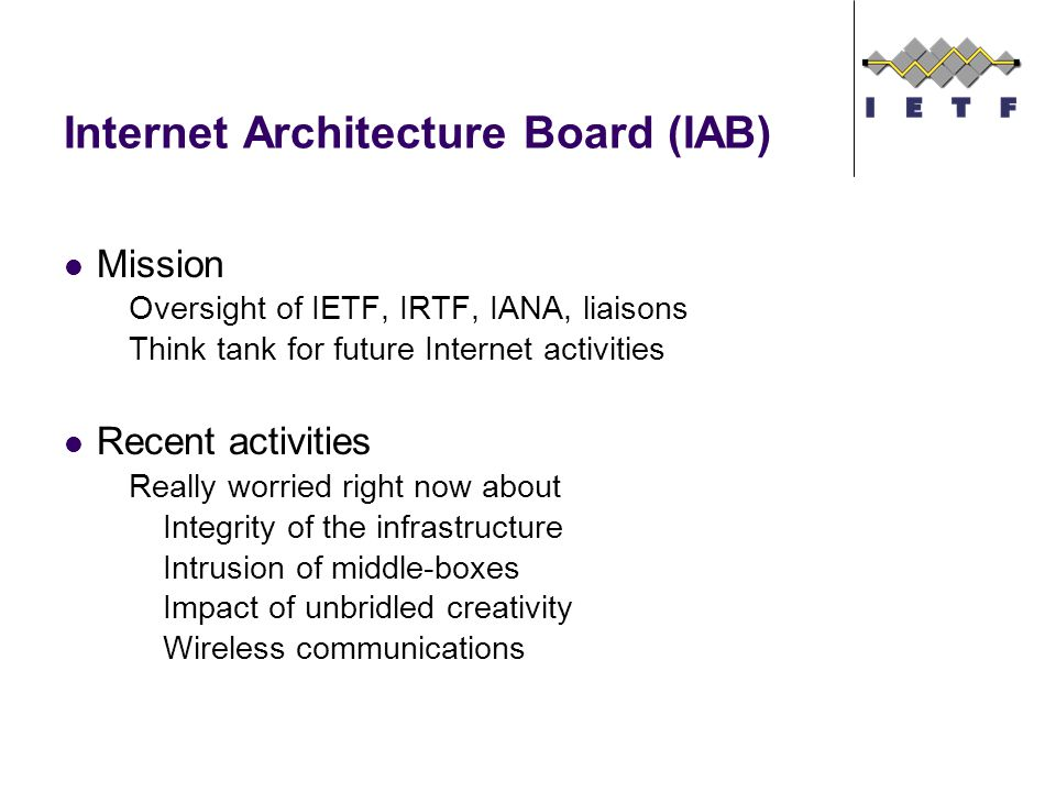 Internet Architecture Board (IAB) Mission Oversight of IETF, IRTF, IANA, liaisons Think tank for future Internet activities Recent activities Really worried right now about Integrity of the infrastructure Intrusion of middle-boxes Impact of unbridled creativity Wireless communications