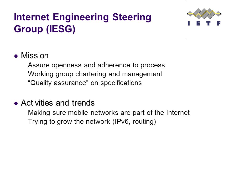 Internet Engineering Steering Group (IESG) Mission Assure openness and adherence to process Working group chartering and management Quality assurance on specifications Activities and trends Making sure mobile networks are part of the Internet Trying to grow the network (IPv6, routing)