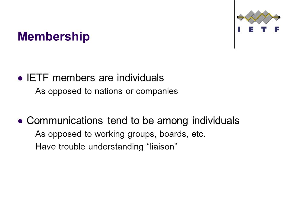 Membership IETF members are individuals As opposed to nations or companies Communications tend to be among individuals As opposed to working groups, boards, etc.