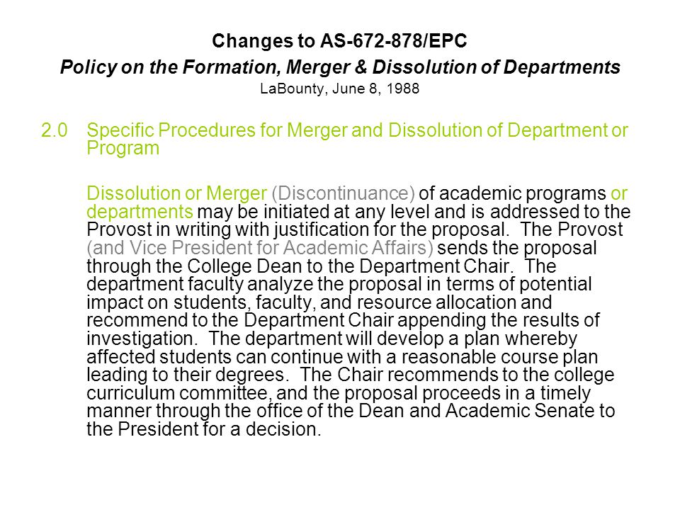 Changes to AS /EPC Policy on the Formation, Merger & Dissolution of Departments LaBounty, June 8, Specific Procedures for Merger and Dissolution of Department or Program Dissolution or Merger (Discontinuance) of academic programs or departments may be initiated at any level and is addressed to the Provost in writing with justification for the proposal.