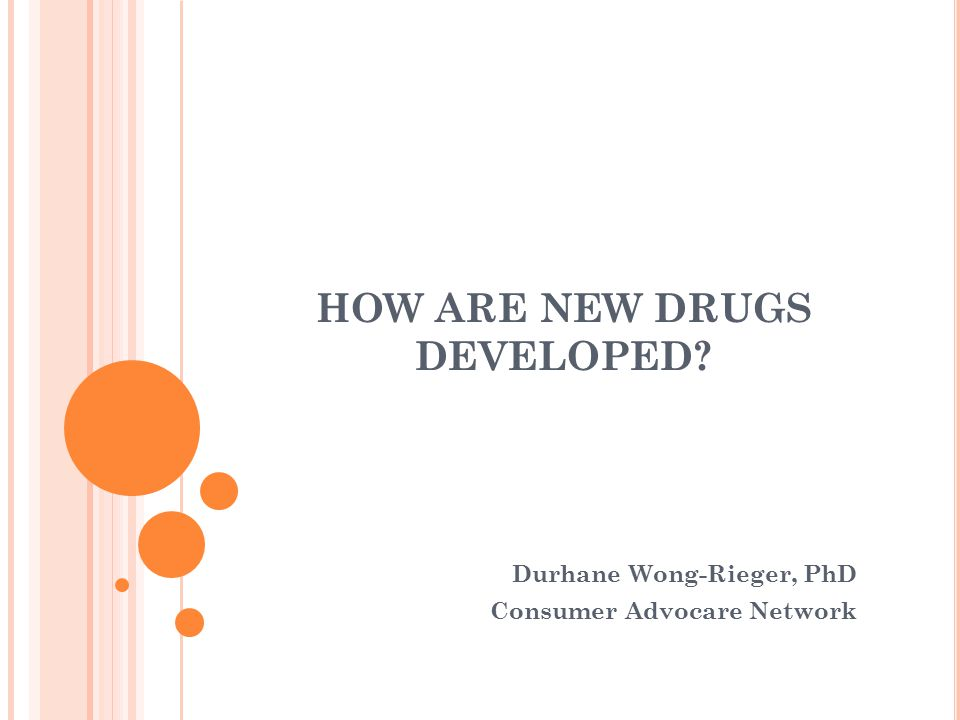 HOW ARE NEW DRUGS DEVELOPED Durhane Wong-Rieger, PhD Consumer Advocare Network