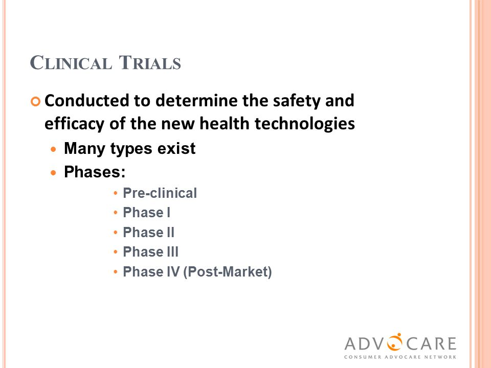 C LINICAL T RIALS Conducted to determine the safety and efficacy of the new health technologies Many types exist Phases: Pre-clinical Phase I Phase II Phase III Phase IV (Post-Market)
