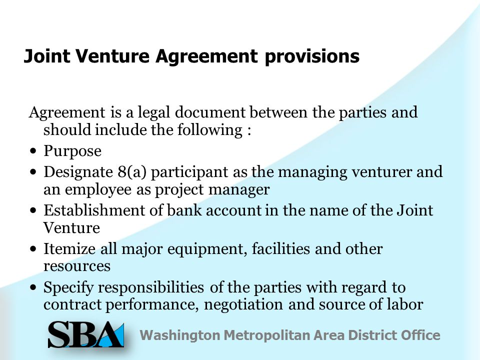 Washington Metropolitan Area District Office Joint Venture Agreement provisions Agreement is a legal document between the parties and should include the following : Purpose Designate 8(a) participant as the managing venturer and an employee as project manager Establishment of bank account in the name of the Joint Venture Itemize all major equipment, facilities and other resources Specify responsibilities of the parties with regard to contract performance, negotiation and source of labor