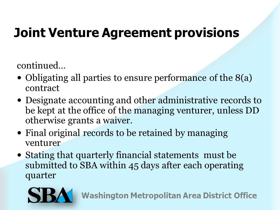 Washington Metropolitan Area District Office Joint Venture Agreement provisions continued… Obligating all parties to ensure performance of the 8(a) contract Designate accounting and other administrative records to be kept at the office of the managing venturer, unless DD otherwise grants a waiver.