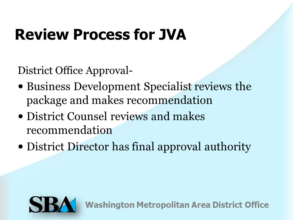 Washington Metropolitan Area District Office Review Process for JVA District Office Approval- Business Development Specialist reviews the package and makes recommendation District Counsel reviews and makes recommendation District Director has final approval authority