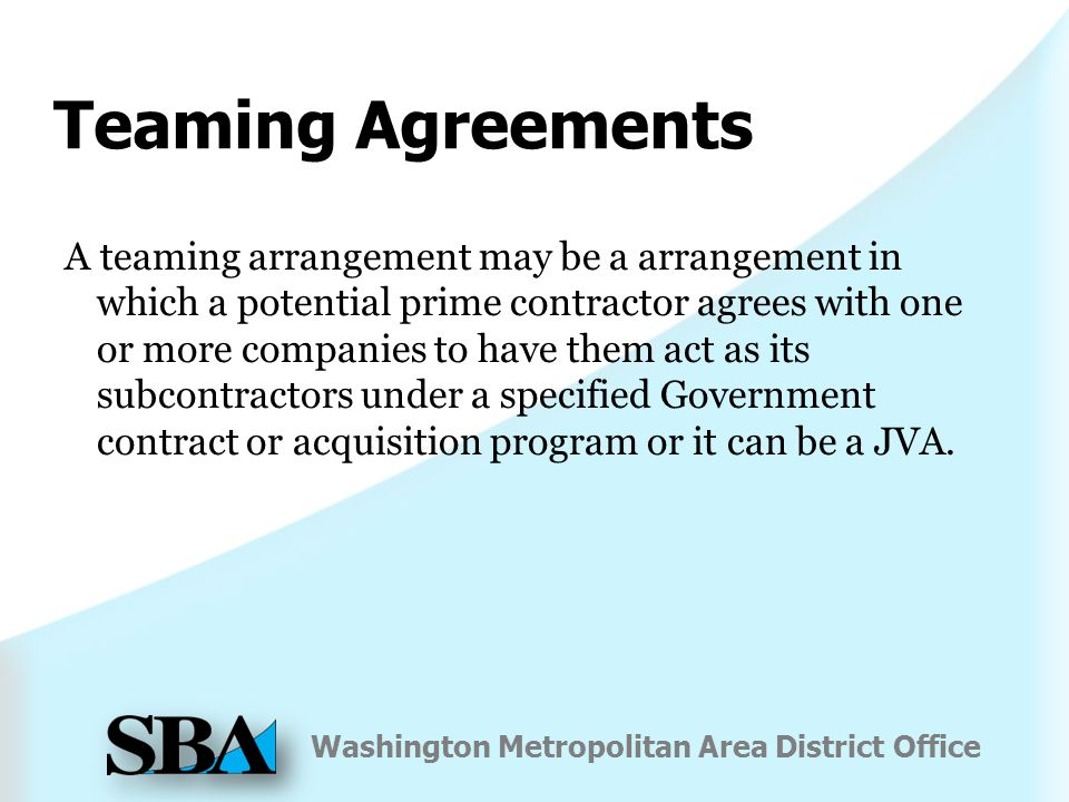 Washington Metropolitan Area District Office Teaming Agreements A teaming arrangement may be a arrangement in which a potential prime contractor agrees with one or more companies to have them act as its subcontractors under a specified Government contract or acquisition program or it can be a JVA.
