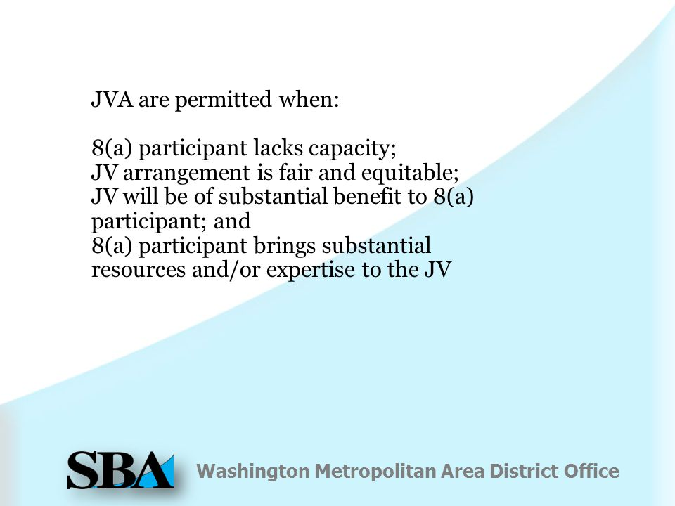 Washington Metropolitan Area District Office JVA are permitted when: 8(a) participant lacks capacity; JV arrangement is fair and equitable; JV will be of substantial benefit to 8(a) participant; and 8(a) participant brings substantial resources and/or expertise to the JV