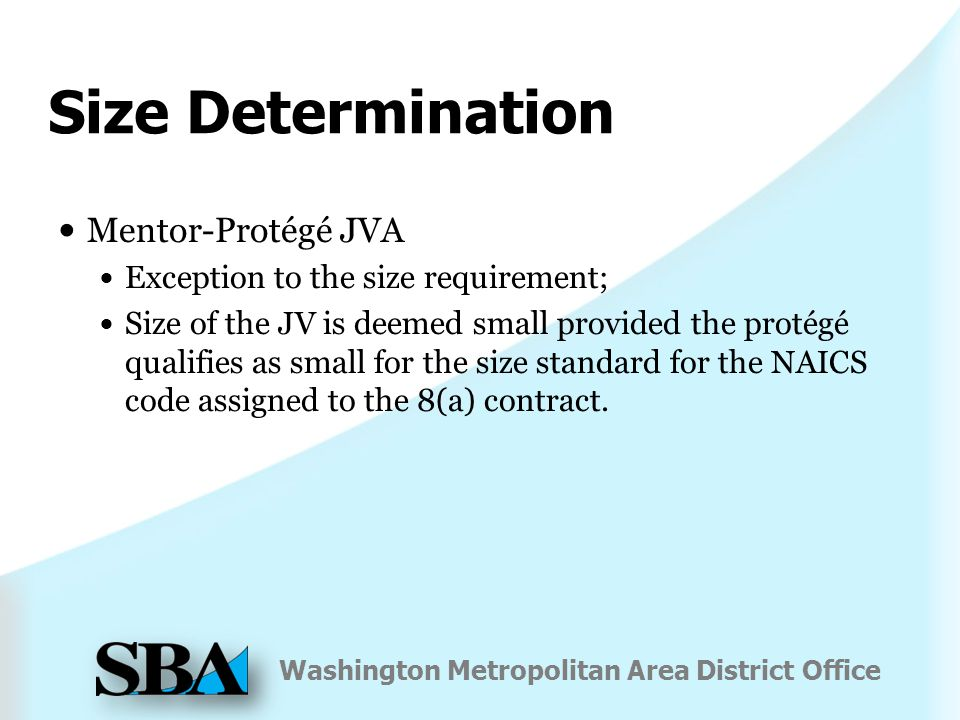 Washington Metropolitan Area District Office Size Determination Mentor-Protégé JVA Exception to the size requirement; Size of the JV is deemed small provided the protégé qualifies as small for the size standard for the NAICS code assigned to the 8(a) contract.
