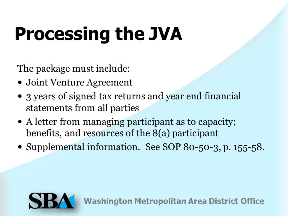 Washington Metropolitan Area District Office Processing the JVA The package must include: Joint Venture Agreement 3 years of signed tax returns and year end financial statements from all parties A letter from managing participant as to capacity; benefits, and resources of the 8(a) participant Supplemental information.