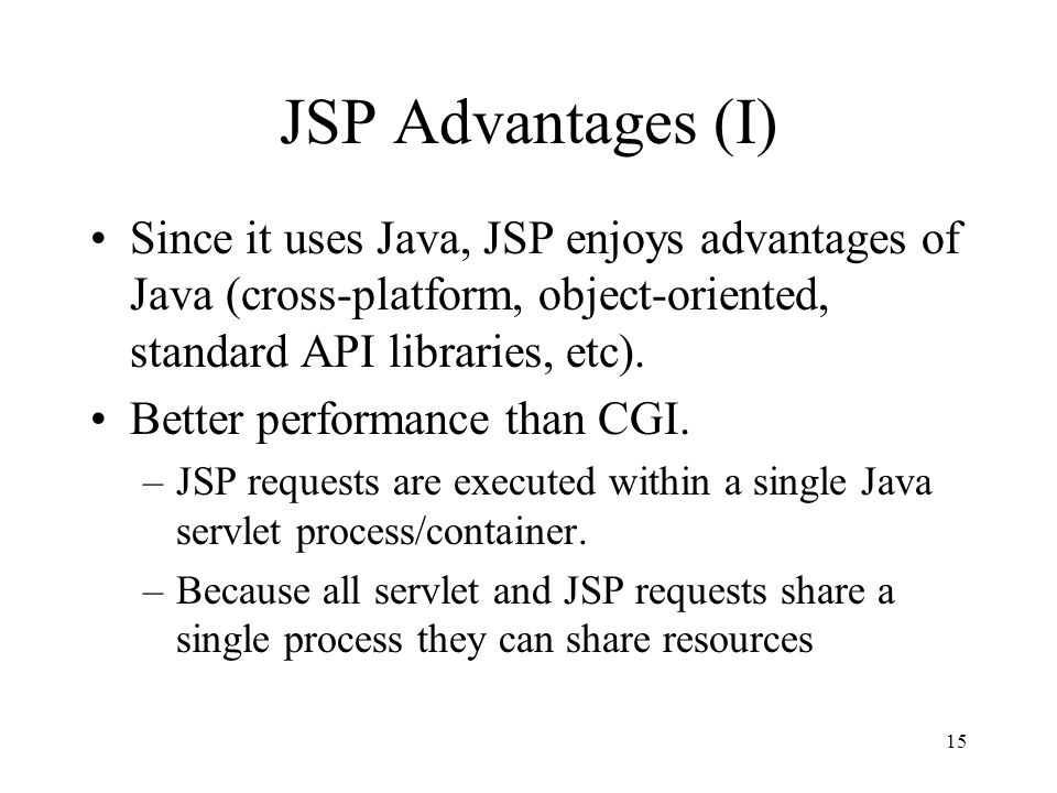 15 JSP Advantages (I) Since it uses Java, JSP enjoys advantages of Java (cross-platform, object-oriented, standard API libraries, etc).