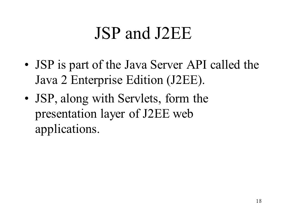18 JSP and J2EE JSP is part of the Java Server API called the Java 2 Enterprise Edition (J2EE).