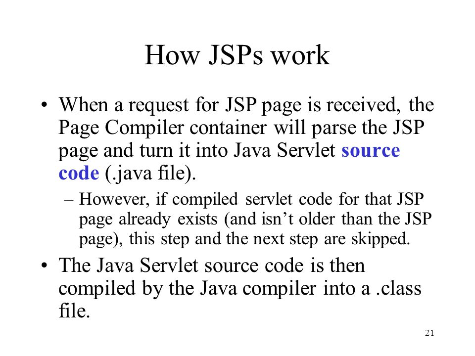 21 How JSPs work When a request for JSP page is received, the Page Compiler container will parse the JSP page and turn it into Java Servlet source code (.java file).