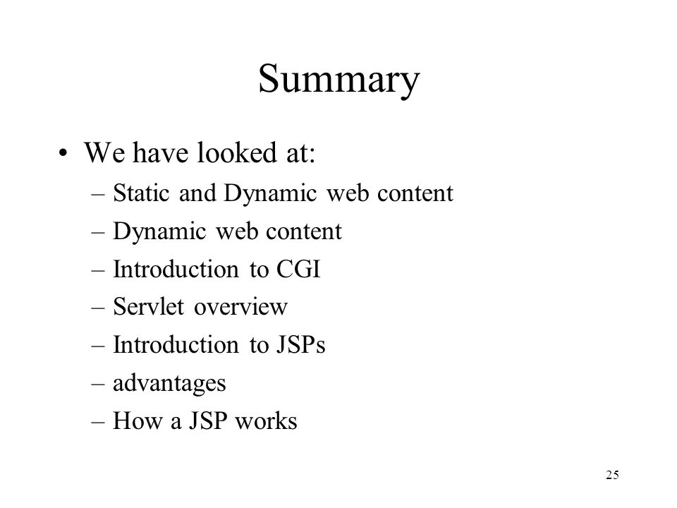 25 Summary We have looked at: –Static and Dynamic web content –Dynamic web content –Introduction to CGI –Servlet overview –Introduction to JSPs –advantages –How a JSP works