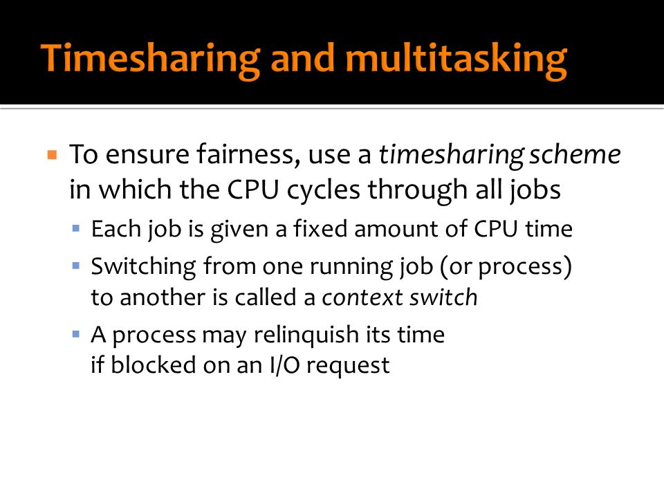  To ensure fairness, use a timesharing scheme in which the CPU cycles through all jobs  Each job is given a fixed amount of CPU time  Switching from one running job (or process) to another is called a context switch  A process may relinquish its time if blocked on an I/O request