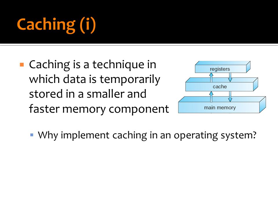  Caching is a technique in which data is temporarily stored in a smaller and faster memory component  Why implement caching in an operating system