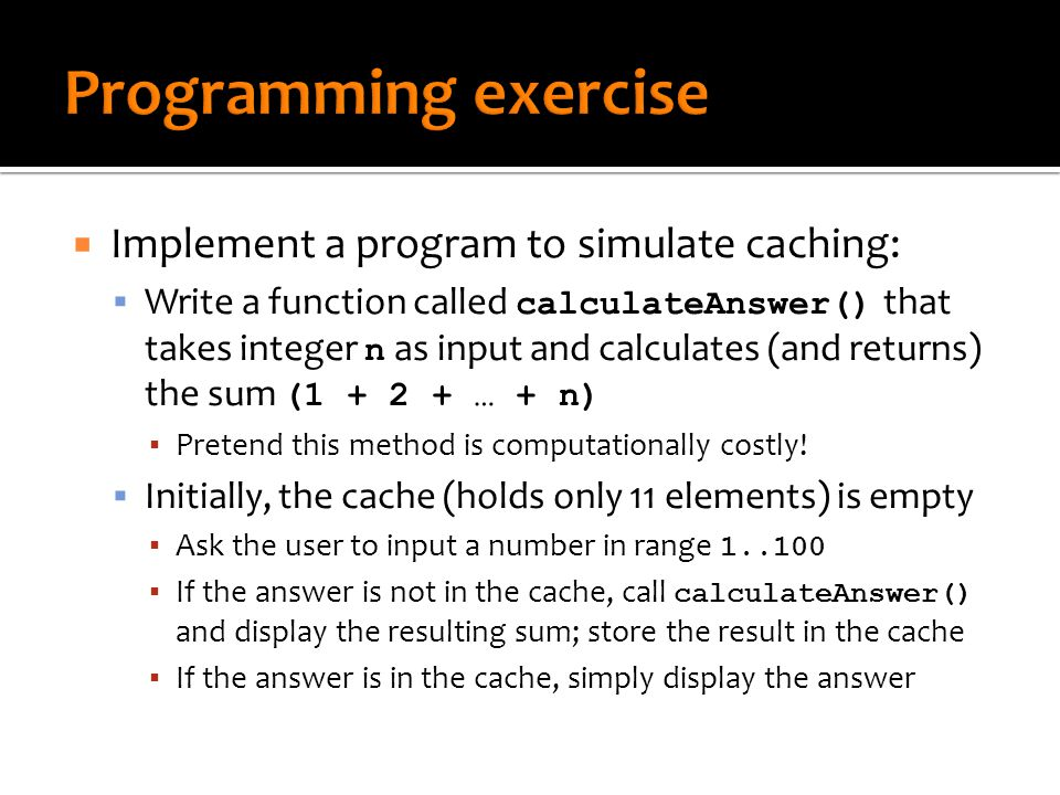  Implement a program to simulate caching:  Write a function called calculateAnswer() that takes integer n as input and calculates (and returns) the sum ( … + n) ▪ Pretend this method is computationally costly.