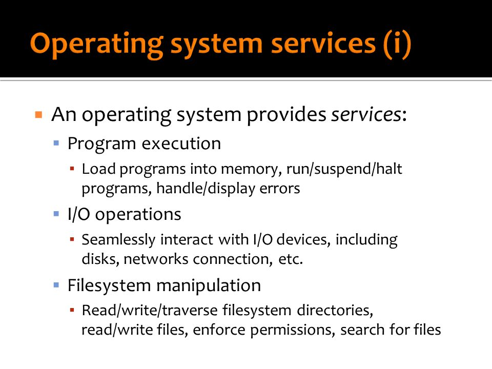  An operating system provides services:  Program execution ▪ Load programs into memory, run/suspend/halt programs, handle/display errors  I/O operations ▪ Seamlessly interact with I/O devices, including disks, networks connection, etc.