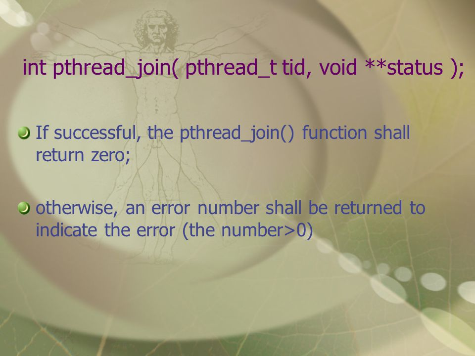 int pthread_join( pthread_t tid, void **status ); If successful, the pthread_join() function shall return zero; otherwise, an error number shall be returned to indicate the error (the number>0)