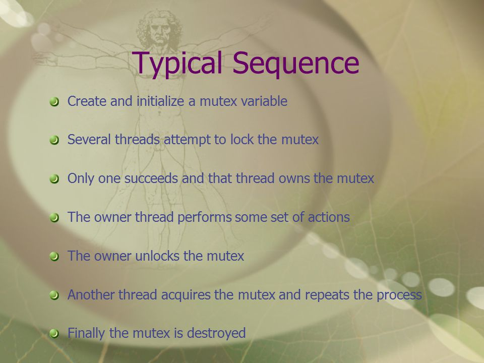 Typical Sequence Create and initialize a mutex variable Several threads attempt to lock the mutex Only one succeeds and that thread owns the mutex The owner thread performs some set of actions The owner unlocks the mutex Another thread acquires the mutex and repeats the process Finally the mutex is destroyed