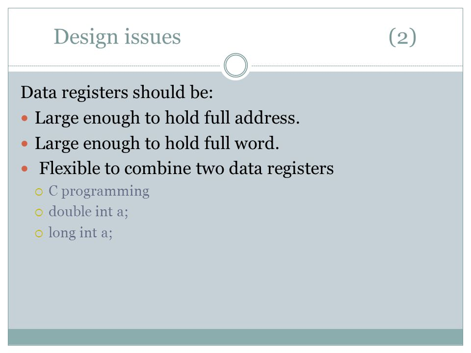 Design issues (2) Data registers should be: Large enough to hold full address.