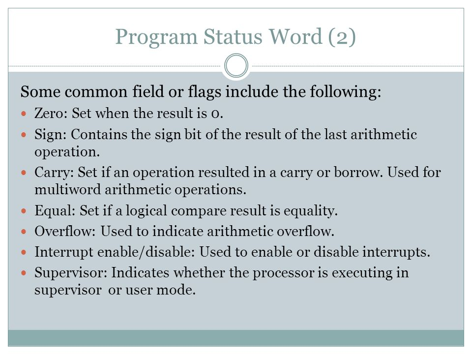 Program Status Word (2) Some common field or flags include the following: Zero: Set when the result is 0.