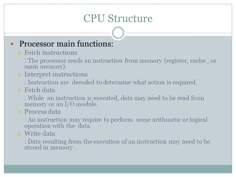 CPU Structure Processor main functions:  Fetch instructions : The processor reads an instruction from memory (register, cache, or main memory).