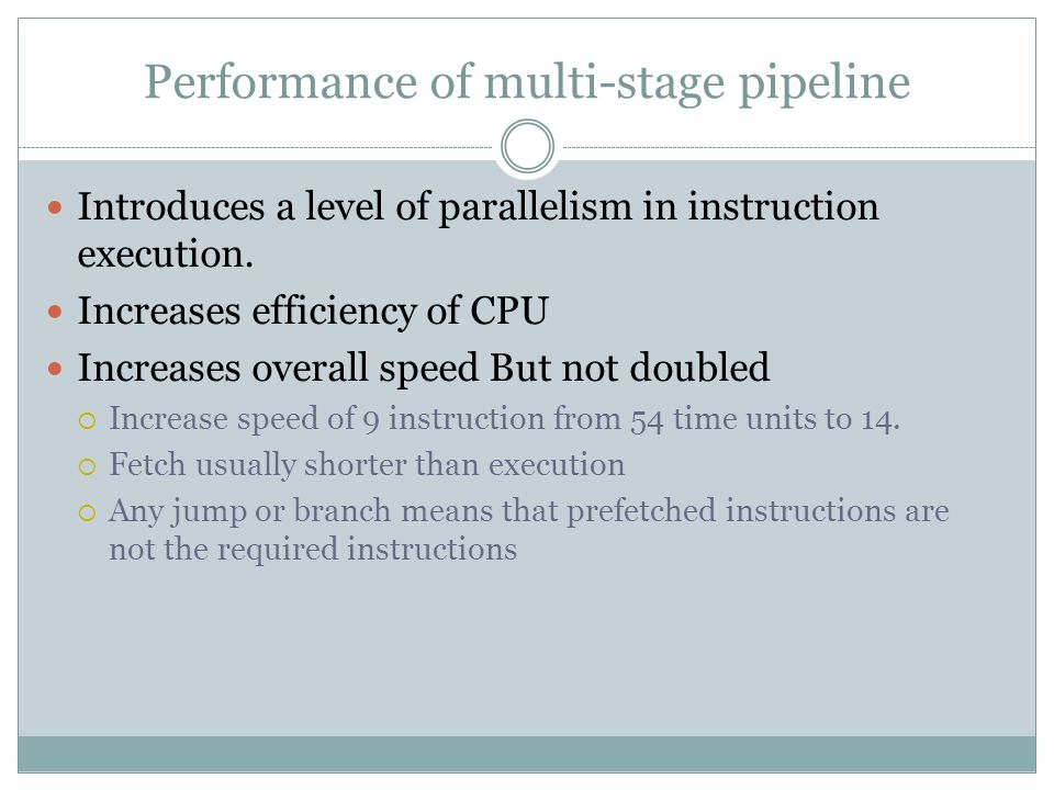 Performance of multi-stage pipeline Introduces a level of parallelism in instruction execution.