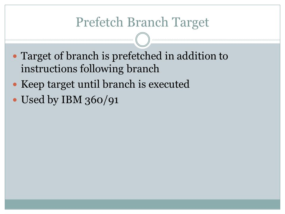 Prefetch Branch Target Target of branch is prefetched in addition to instructions following branch Keep target until branch is executed Used by IBM 360/91