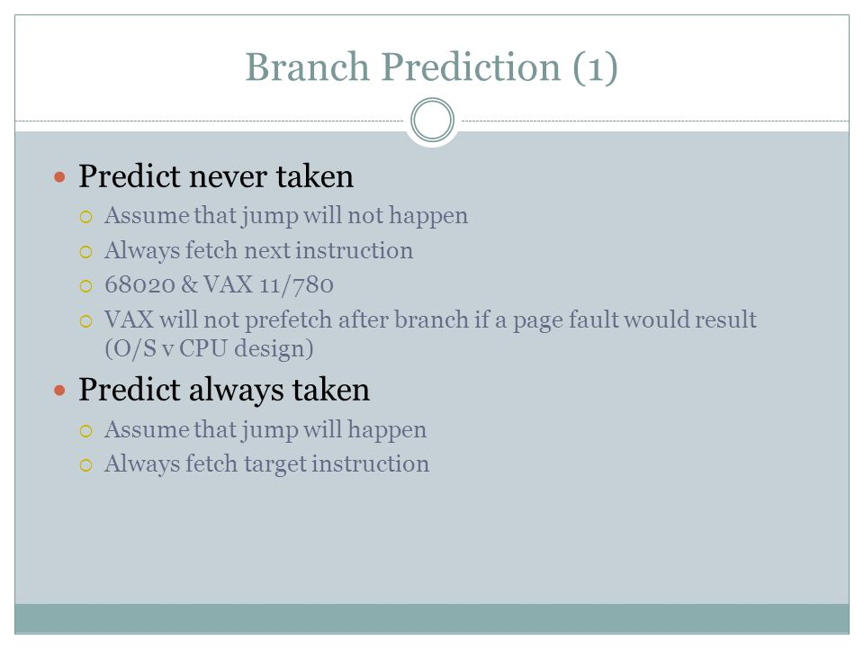 Branch Prediction (1) Predict never taken  Assume that jump will not happen  Always fetch next instruction  & VAX 11/780  VAX will not prefetch after branch if a page fault would result (O/S v CPU design) Predict always taken  Assume that jump will happen  Always fetch target instruction