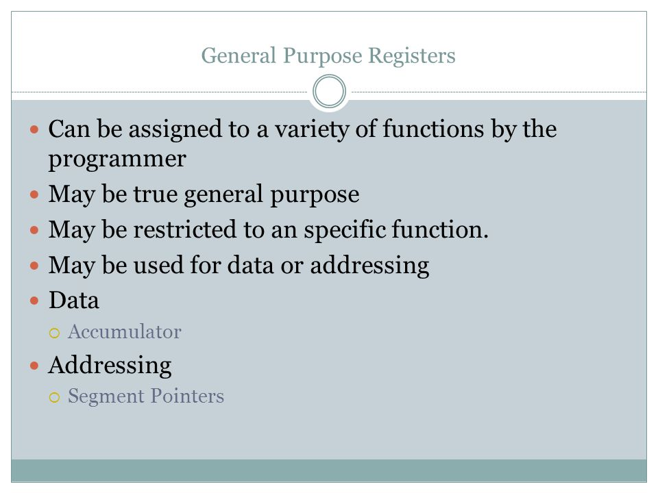 General Purpose Registers Can be assigned to a variety of functions by the programmer May be true general purpose May be restricted to an specific function.
