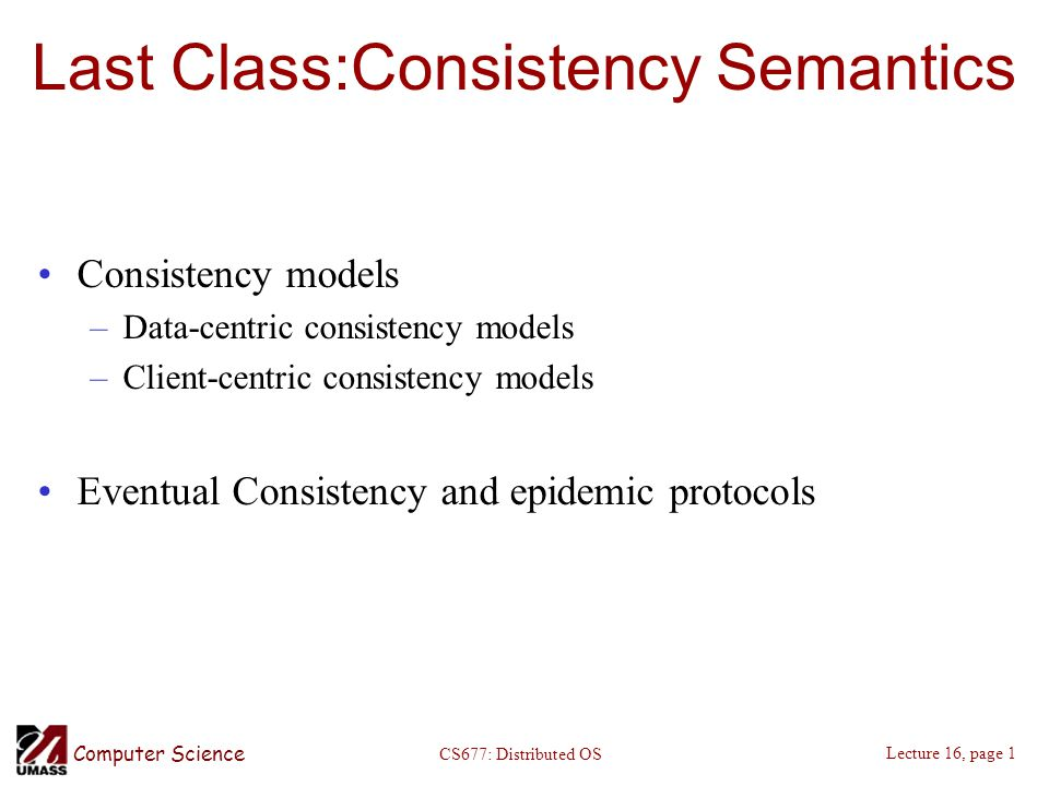 Computer Science Lecture 16, page 1 CS677: Distributed OS Last Class:Consistency Semantics Consistency models –Data-centric consistency models –Client-centric consistency models Eventual Consistency and epidemic protocols