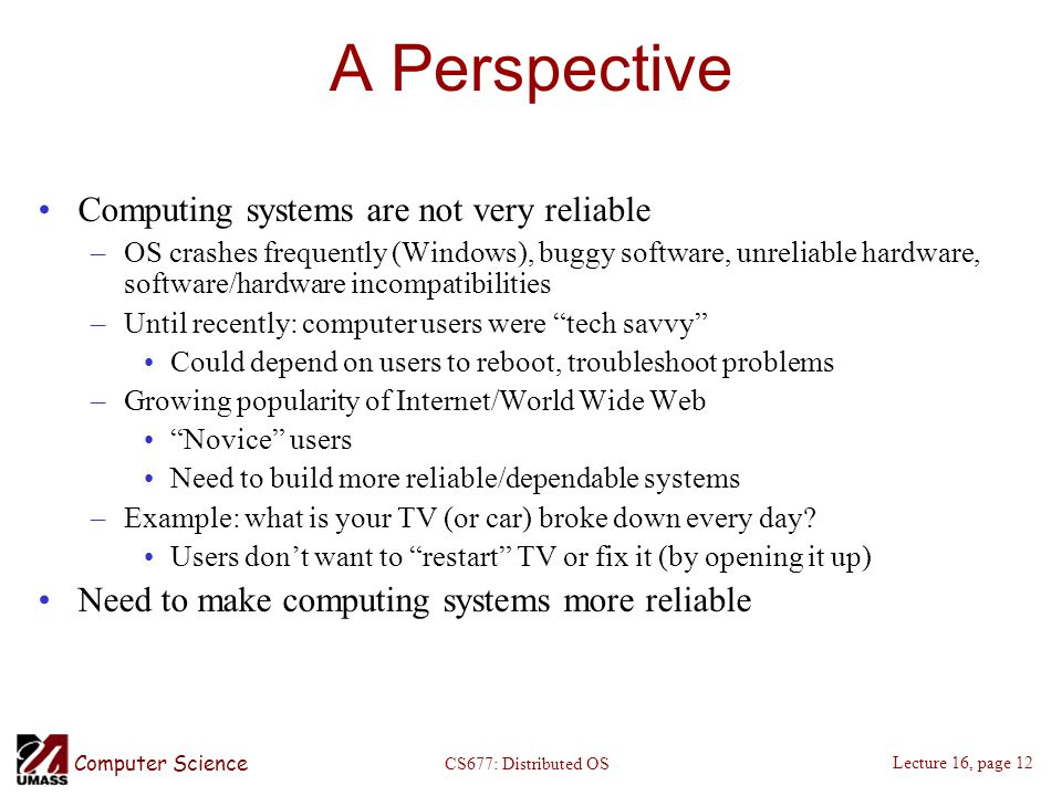 Computer Science Lecture 16, page 12 CS677: Distributed OS A Perspective Computing systems are not very reliable –OS crashes frequently (Windows), buggy software, unreliable hardware, software/hardware incompatibilities –Until recently: computer users were tech savvy Could depend on users to reboot, troubleshoot problems –Growing popularity of Internet/World Wide Web Novice users Need to build more reliable/dependable systems –Example: what is your TV (or car) broke down every day.