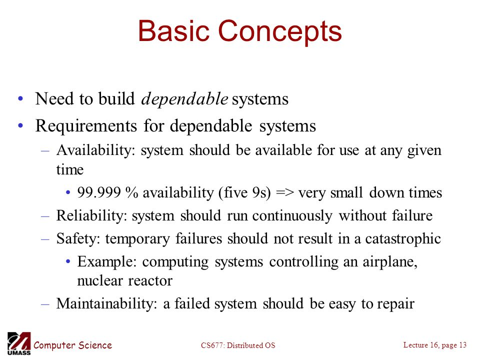 Computer Science Lecture 16, page 13 CS677: Distributed OS Basic Concepts Need to build dependable systems Requirements for dependable systems –Availability: system should be available for use at any given time % availability (five 9s) => very small down times –Reliability: system should run continuously without failure –Safety: temporary failures should not result in a catastrophic Example: computing systems controlling an airplane, nuclear reactor –Maintainability: a failed system should be easy to repair