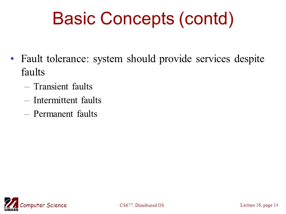 Computer Science Lecture 16, page 14 CS677: Distributed OS Basic Concepts (contd) Fault tolerance: system should provide services despite faults –Transient faults –Intermittent faults –Permanent faults