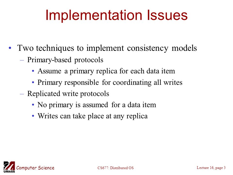 Computer Science Lecture 16, page 3 CS677: Distributed OS Implementation Issues Two techniques to implement consistency models –Primary-based protocols Assume a primary replica for each data item Primary responsible for coordinating all writes –Replicated write protocols No primary is assumed for a data item Writes can take place at any replica