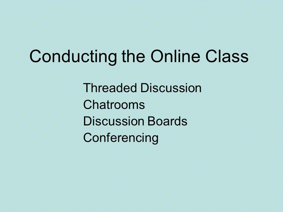 Conducting the Online Class Threaded Discussion Chatrooms Discussion Boards Conferencing