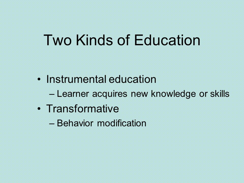 Two Kinds of Education Instrumental education –Learner acquires new knowledge or skills Transformative –Behavior modification