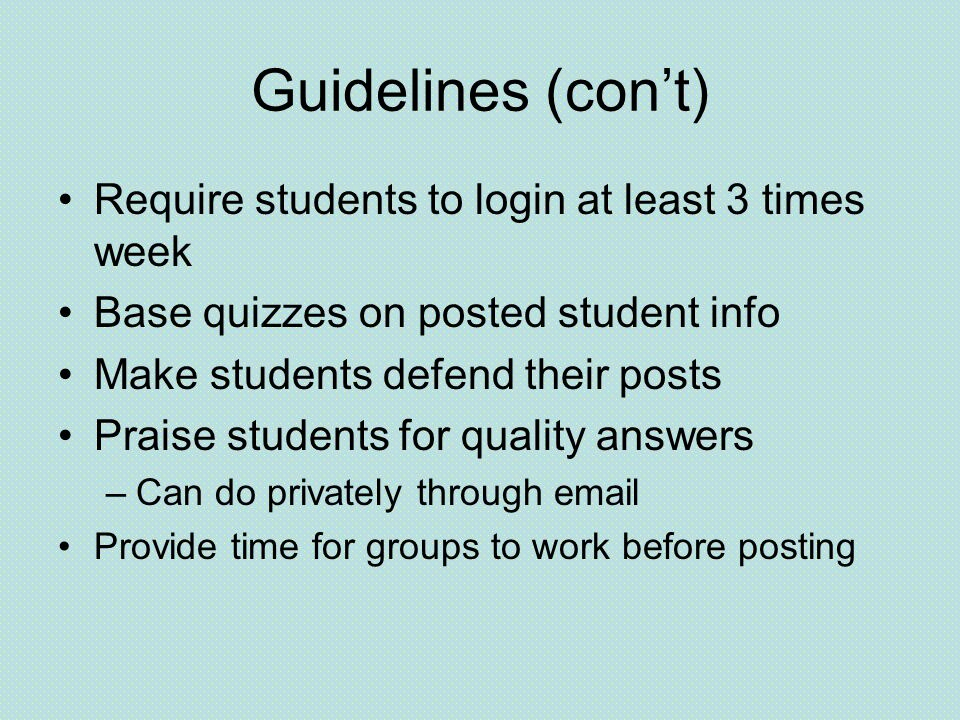 Guidelines (con't) Require students to login at least 3 times week Base quizzes on posted student info Make students defend their posts Praise students for quality answers –Can do privately through  Provide time for groups to work before posting