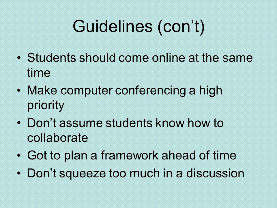 Guidelines (con't) Students should come online at the same time Make computer conferencing a high priority Don't assume students know how to collaborate Got to plan a framework ahead of time Don't squeeze too much in a discussion