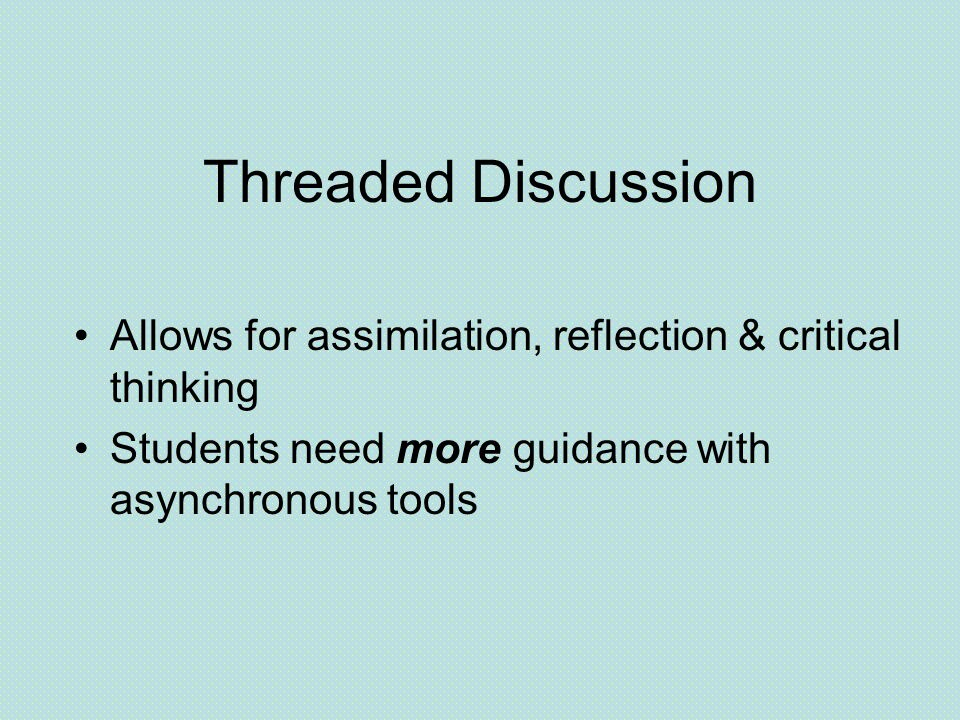 Threaded Discussion Allows for assimilation, reflection & critical thinking Students need more guidance with asynchronous tools