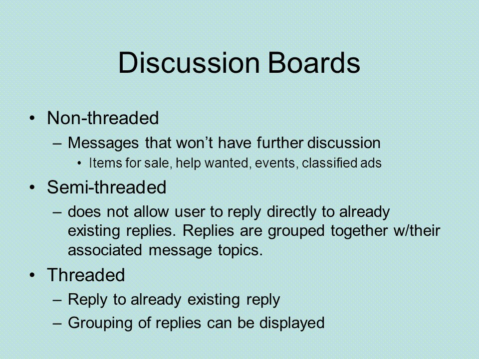 Discussion Boards Non-threaded –Messages that won't have further discussion Items for sale, help wanted, events, classified ads Semi-threaded –does not allow user to reply directly to already existing replies.