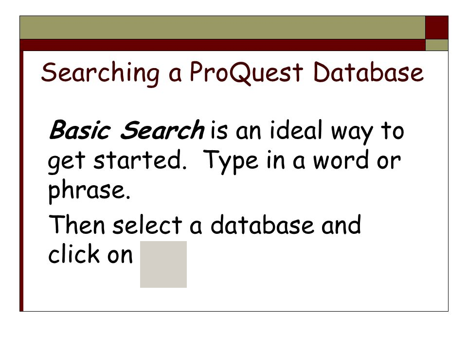 Searching a ProQuest Database Basic Search is an ideal way to get started.