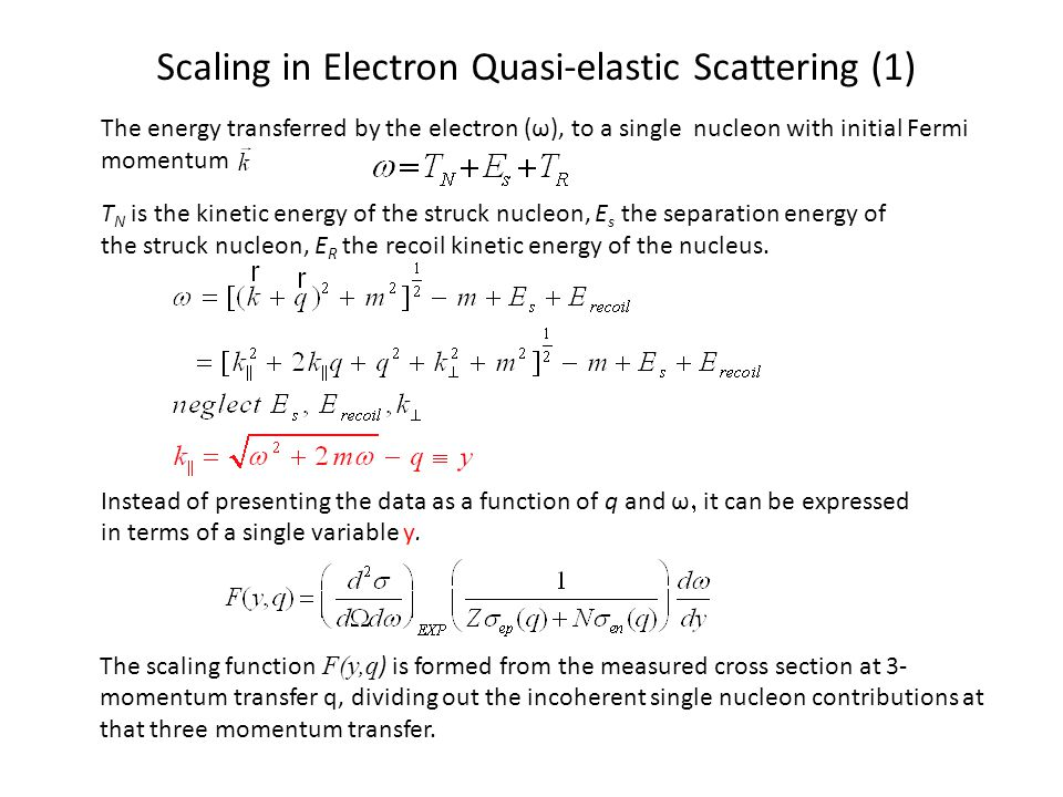 Scaling in Electron Quasi-elastic Scattering (1) The energy transferred by the electron (ω), to a single nucleon with initial Fermi momentum T N is the kinetic energy of the struck nucleon, E s the separation energy of the struck nucleon, E R the recoil kinetic energy of the nucleus.