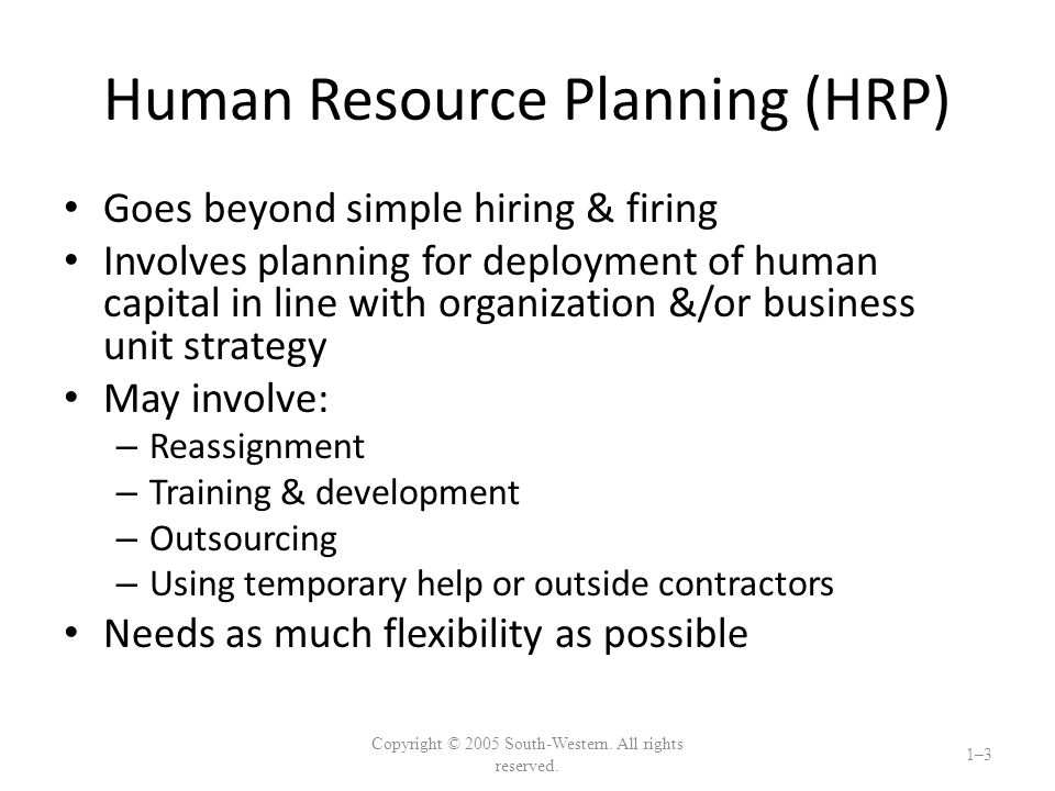 Human Resource Planning (HRP) Goes beyond simple hiring & firing Involves planning for deployment of human capital in line with organization &/or business unit strategy May involve: – Reassignment – Training & development – Outsourcing – Using temporary help or outside contractors Needs as much flexibility as possible Copyright © 2005 South-Western.