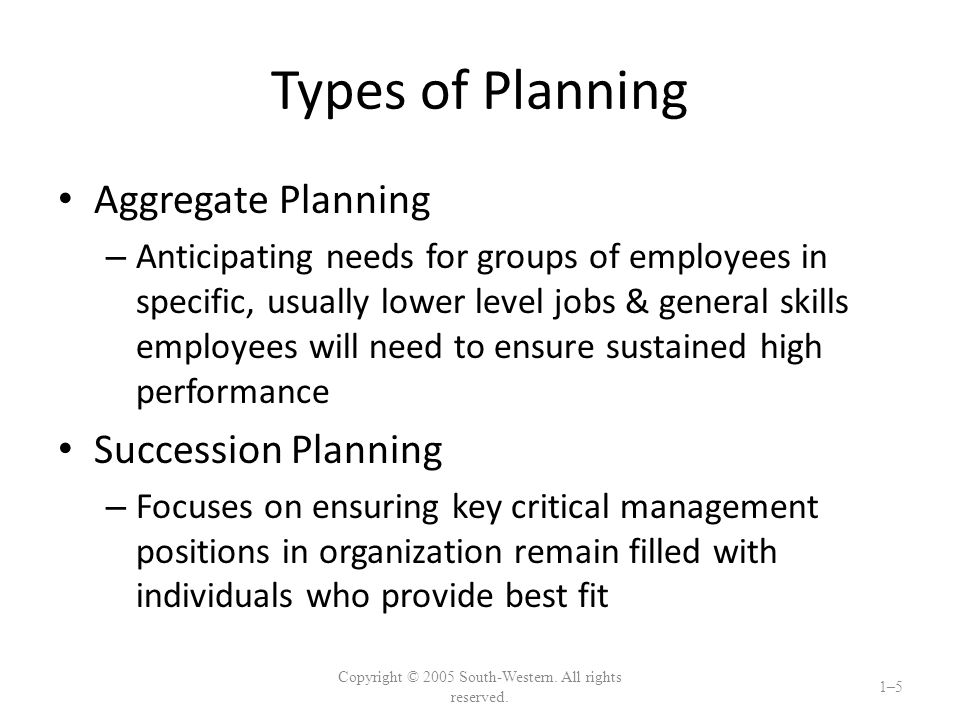 Types of Planning Aggregate Planning – Anticipating needs for groups of employees in specific, usually lower level jobs & general skills employees will need to ensure sustained high performance Succession Planning – Focuses on ensuring key critical management positions in organization remain filled with individuals who provide best fit Copyright © 2005 South-Western.
